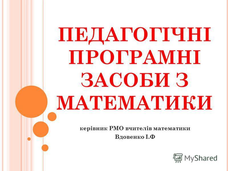 ПЕДАГОГІЧНІ ПРОГРАМНІ ЗАСОБИ З МАТЕМАТИКИ керівник РМО вчителів математики Вдовенко І.Ф