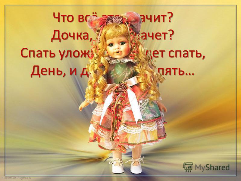 FokinaLida.75@mail.ru Что всё это значит? Дочка, а не плачет? Спать уложишь – будет спать, День, и два, и даже пять…
