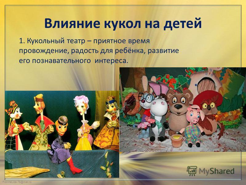 FokinaLida.75@mail.ru Влияние кукол на детей 1. Кукольный театр – приятное время провождение, радость для ребёнка, развитие его познавательного интереса.