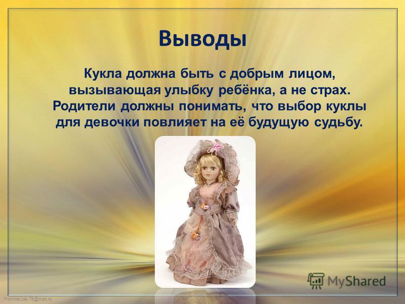 FokinaLida.75@mail.ru Выводы Кукла должна быть с добрым лицом, вызывающая улыбку ребёнка, а не страх. Родители должны понимать, что выбор куклы для девочки повлияет на её будущую судьбу.
