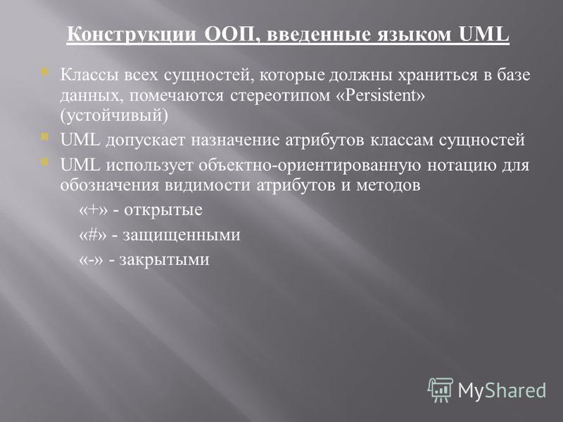 Конструкции ООП, введенные языком UML Классы всех сущностей, которые должны храниться в базе данных, помечаются стереотипом «Persistent» (устойчивый) UML допускает назначение атрибутов классам сущностей UML использует объектно-ориентированную нотацию