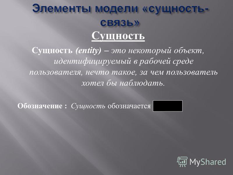 Сущность Сущность (entity) – это некоторый объект, идентифицируемый в рабочей среде пользователя, нечто такое, за чем пользователь хотел бы наблюдать. Обозначение : Сущность обозначается