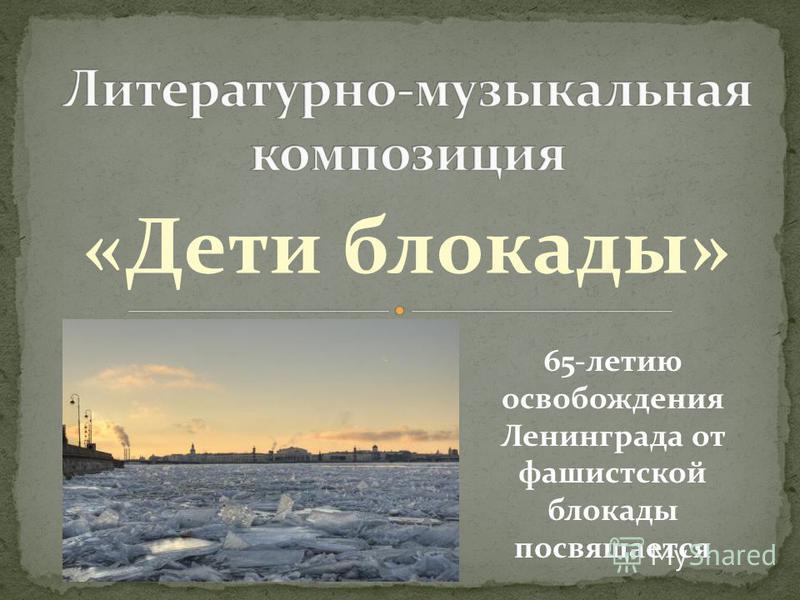 «Дети блокады» 65-летию освобождения Ленинграда от фашистской блокады посвящается