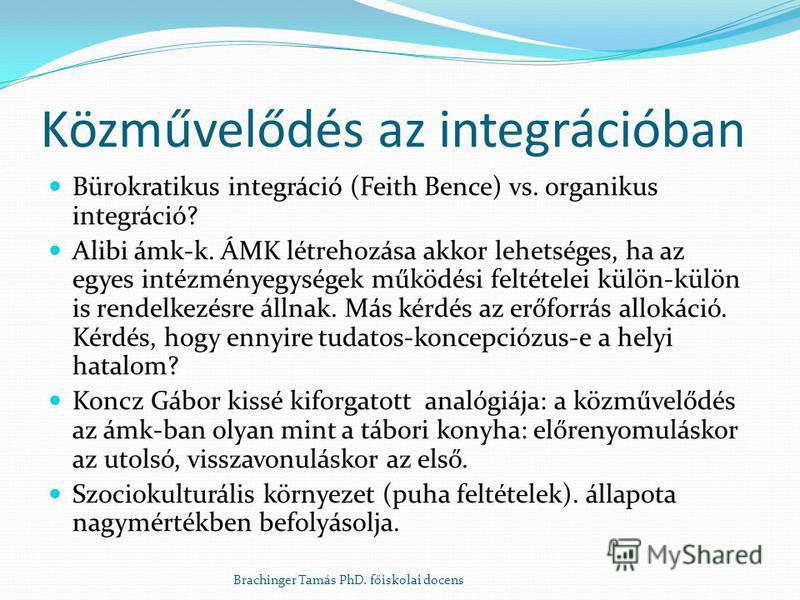 Közművelődés az integrációban Bürokratikus integráció (Feith Bence) vs. organikus integráció? Alibi ámk-k. ÁMK létrehozása akkor lehetséges, ha az egyes intézményegységek működési feltételei külön-külön is rendelkezésre állnak. Más kérdés az erőforrá