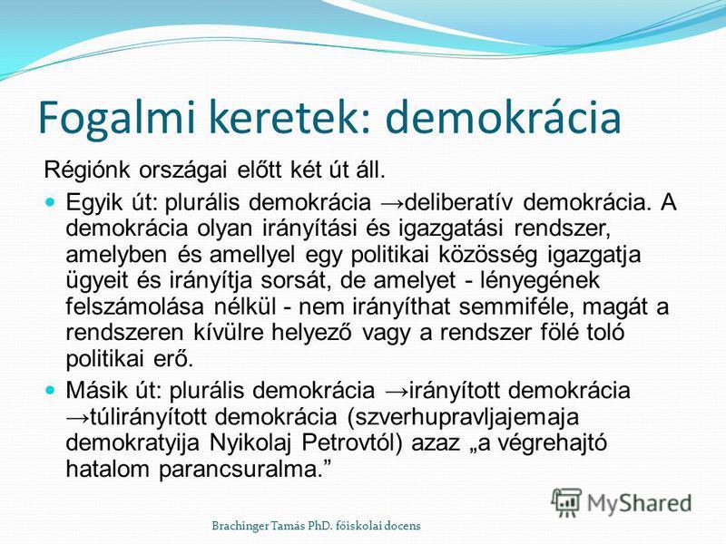 Fogalmi keretek: demokrácia Régiónk országai előtt két út áll. Egyik út: plurális demokrácia deliberatív demokrácia. A demokrácia olyan irányítási és igazgatási rendszer, amelyben és amellyel egy politikai közösség igazgatja ügyeit és irányítja sorsá