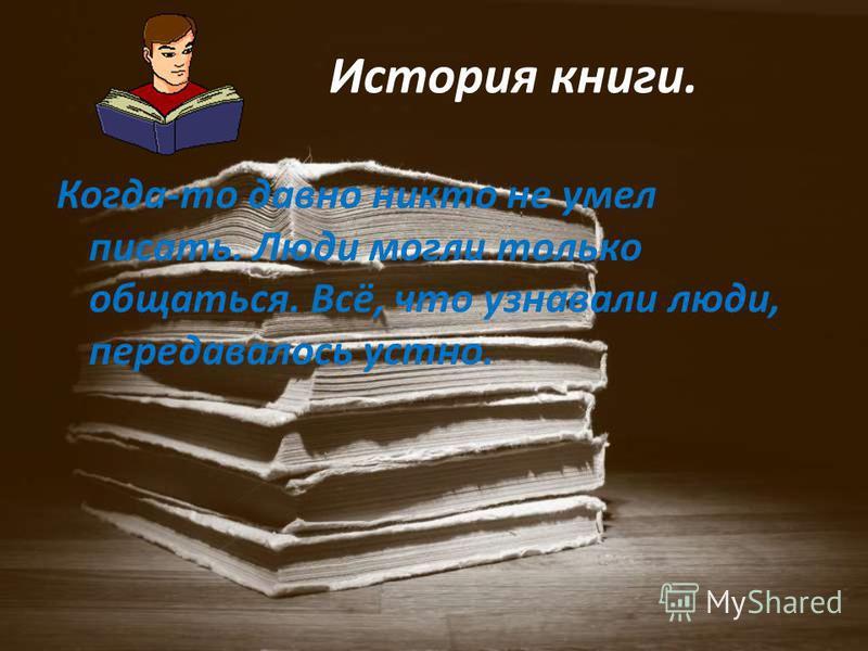 Когда-то давно никто не умел писать. Люди могли только общаться. Всё, что узнавали люди, передавалось устно. История книги.
