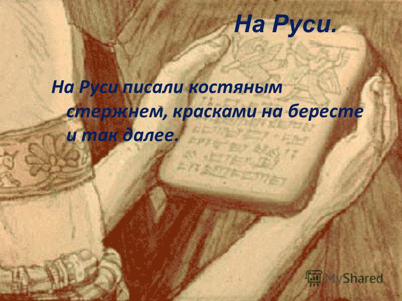 На Руси писали костяным стержнем, красками на бересте и так далее. На Руси.