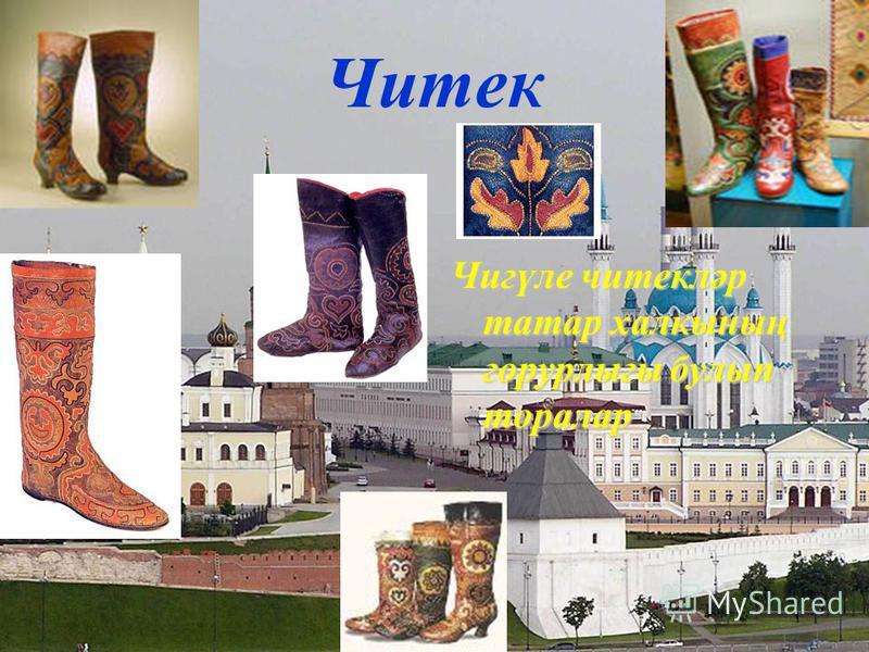 Читек Чигүле читекләр татар халкының горурлыгы булып торалар