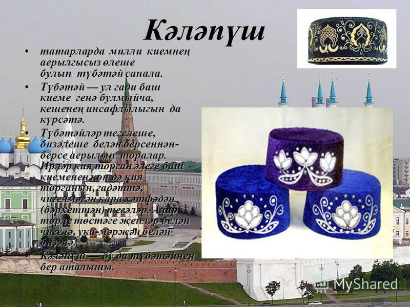 Кәләпүш татарларда милли киемнең аерылгысыз өлеше булып түбәтәй санала.татарларда милли киемнең аерылгысыз өлеше булып түбәтәй санала. Түбәтәй ул гади баш киеме генә булмыйча, кешенең инсафлылыгын да күрсәтә.Түбәтәй ул гади баш киеме генә булмыйча, к