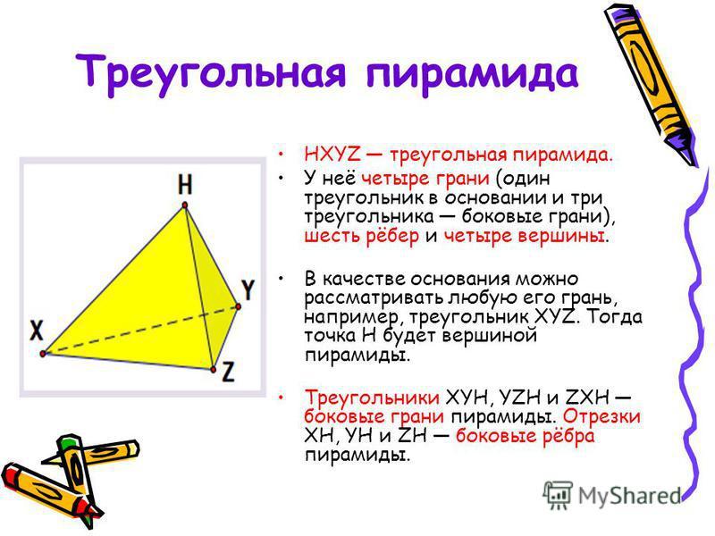 Треугольная пирамида HXYZ треугольная пирамида. У неё четыре грани (один треугольник в основании и три треугольника боковые грани), шесть рёбер и четыре вершины. В качестве основания можно рассматривать любую его грань, например, треугольник XYZ. Тог