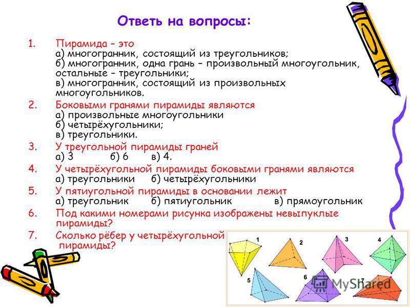 Ответь на вопросы: 1. Пирамида – это а) многогранник, состоящий из треугольников; б) многогранник, одна грань – произвольный многоугольник, остальные – треугольники; в) многогранник, состоящий из произвольных многоугольников. 2. Боковыми гранями пира