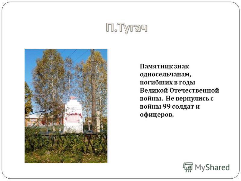 Памятник знак односельчанам, погибших в годы Великой Отечественной войны. Не вернулись с войны 99 солдат и офицеров.