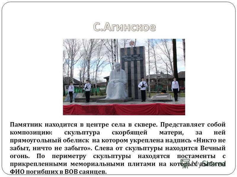 Памятник находится в центре села в сквере. Представляет собой композицию: скульптура скорбящей матери, за ней прямоугольный обелиск на котором укреплена надпись «Никто не забыт, ничто не забыто». Слева от скульптуры находится Вечный огонь. По перимет