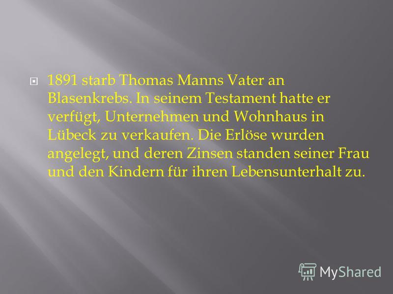 1891 starb Thomas Manns Vater an Blasenkrebs. In seinem Testament hatte er verfügt, Unternehmen und Wohnhaus in Lübeck zu verkaufen. Die Erlöse wurden angelegt, und deren Zinsen standen seiner Frau und den Kindern für ihren Lebensunterhalt zu.