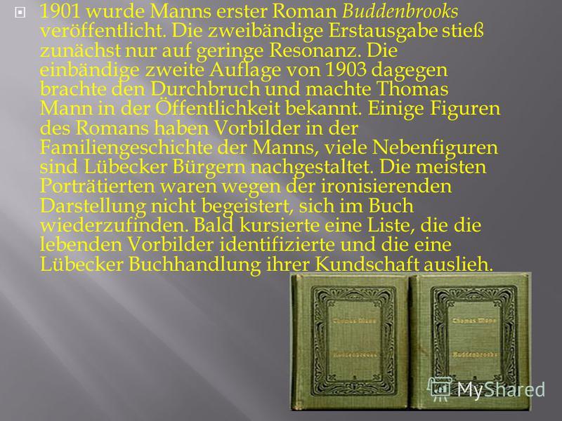 1901 wurde Manns erster Roman Buddenbrooks veröffentlicht. Die zweibändige Erstausgabe stieß zunächst nur auf geringe Resonanz. Die einbändige zweite Auflage von 1903 dagegen brachte den Durchbruch und machte Thomas Mann in der Öffentlichkeit bekannt
