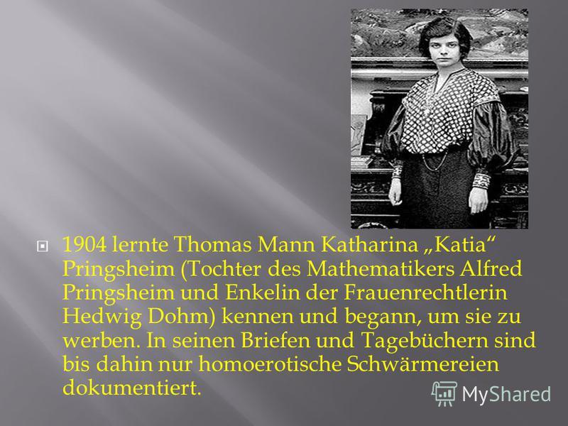 1904 lernte Thomas Mann Katharina Katia Pringsheim (Tochter des Mathematikers Alfred Pringsheim und Enkelin der Frauenrechtlerin Hedwig Dohm) kennen und begann, um sie zu werben. In seinen Briefen und Tagebüchern sind bis dahin nur homoerotische Schw