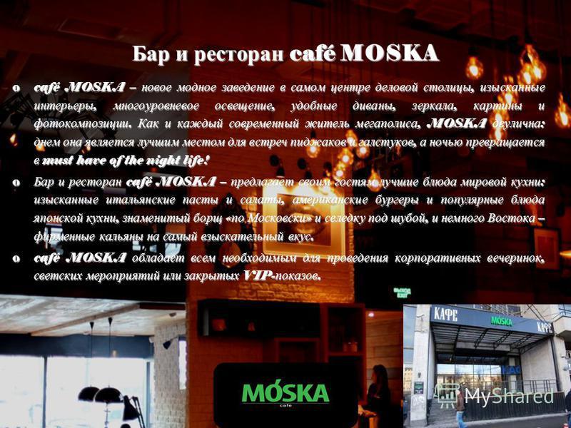 Бар и ресторан café MOSKA ocafé MOSKA – новое модное заведение в самом центре деловой столицы, изысканные интерьеры, многоуровневое освещение, удобные диваны, зеркала, картины и фотокомпозиции. Как и каждый современный житель мегаполиса, MOSKA двулич