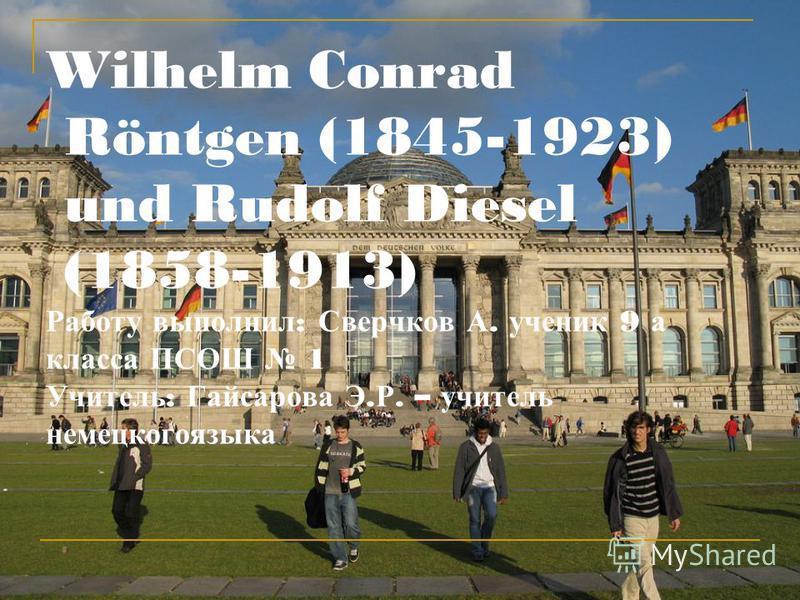 Wilhelm Conrad Röntgen (1845-1923) und Rudolf Diesel (1858-1913) Работу выполнил : Сверчков А. ученик 9 а класса ПСОШ 1 Учитель : Гайсарова Э. Р. – учитель немецкогоязыка