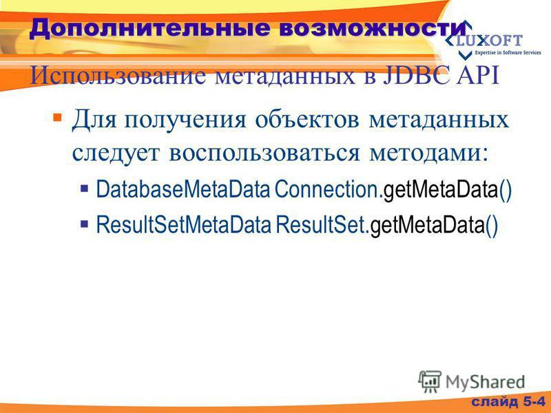 Дополнительные возможности Для получения объектов метаданных следует воспользоваться методами: DatabaseMetaData Connection.getMetaData() ResultSetMetaData ResultSet.getMetaData() слайд 5-4 Использование метаданных в JDBC API