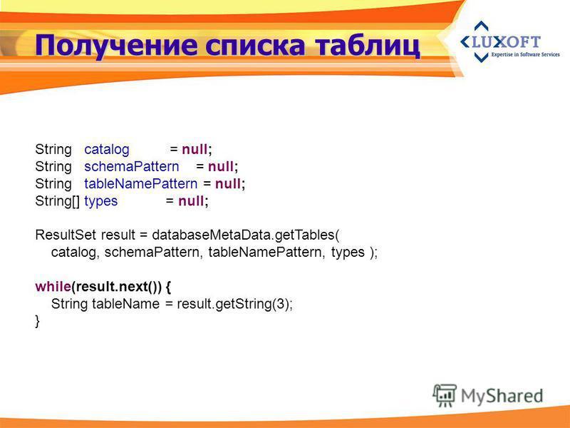 Получение списка таблиц String catalog = null; String schemaPattern = null; String tableNamePattern = null; String[] types = null; ResultSet result = databaseMetaData.getTables( catalog, schemaPattern, tableNamePattern, types ); while(result.next())