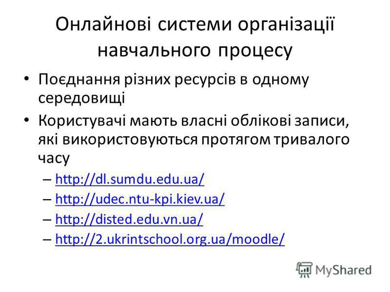 Онлайнові системи організації навчального процесу Поєднання різних ресурсів в одному середовищі Користувачі мають власні облікові записи, які використовуються протягом тривалого часу – http://dl.sumdu.edu.ua/ http://dl.sumdu.edu.ua/ – http://udec.ntu