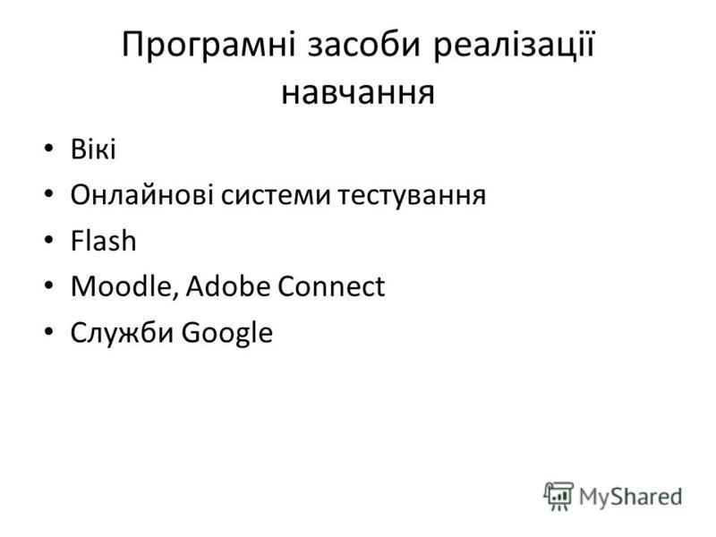 Програмні засоби реалізації навчання Вікі Онлайнові системи тестування Flash Moodle, Adobe Connect Служби Google