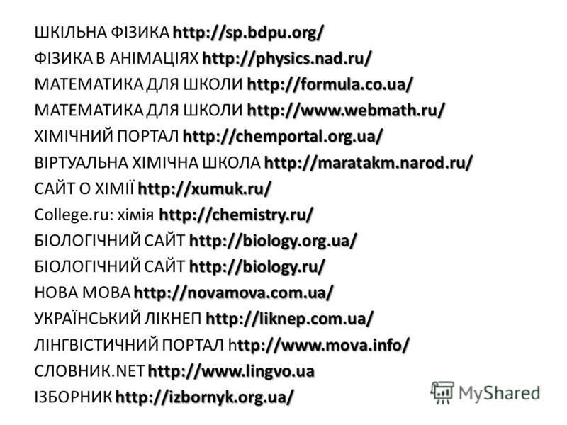 http://sp.bdpu.org/ ШКІЛЬНА ФІЗИКА http://sp.bdpu.org/ http://physics.nad.ru/ ФІЗИКА В АНІМАЦІЯХ http://physics.nad.ru/ http://formula.co.ua/ МАТЕМАТИКА ДЛЯ ШКОЛИ http://formula.co.ua/ http://www.webmath.ru/ МАТЕМАТИКА ДЛЯ ШКОЛИ http://www.webmath.ru