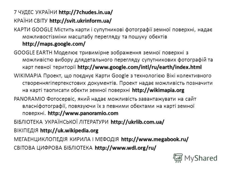 http://7chudes.in.ua/ 7 ЧУДЕС УКРАЇНИ http://7chudes.in.ua/ http://svit.ukrinform.ua/ КРАЇНИ СВІТУ http://svit.ukrinform.ua/ http://maps.google.com/ КАРТИ GOOGLE Містить карти і супутникові фотографії земної поверхні, надає можливостізміни масштабу п