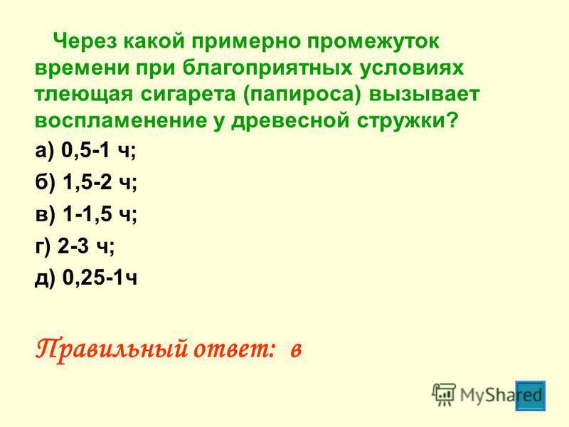 Через какой примерно промежуток времени при благоприятных условиях тлеющая сигарета (папироса) вызывает воспламенение у древесной стружки? а) 0,5-1 ч; б) 1,5-2 ч; в) 1-1,5 ч; г) 2-3 ч; д) 0,25-1 ч Правильный ответ: в