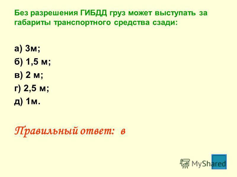 Без разрешения ГИБДД груз может выступать за габариты транспортного средства сзади: а) 3 м; б) 1,5 м; в) 2 м; г) 2,5 м; д) 1 м. Правильный ответ: в