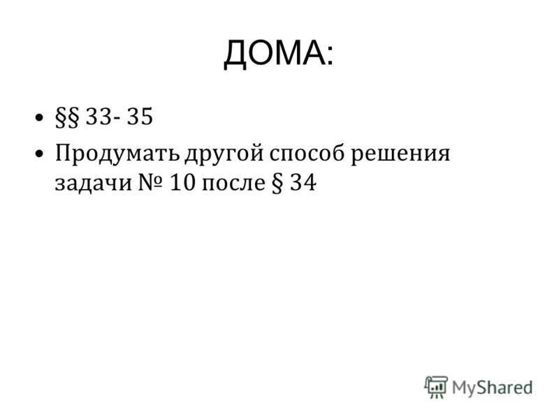 ДОМА: §§ 33- 35 Продумать другой способ решения задачи 10 после § 34