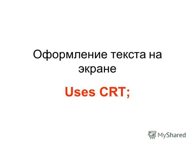 Оформление текста на экране Uses CRT;