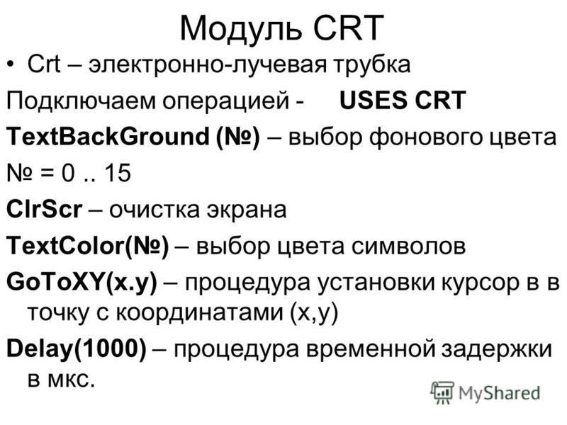 Модуль CRT Crt – электронно-лучевая трубка Подключаем операцией - USES CRT TextBackGround () – выбор фонового цвета = 0.. 15 ClrScr – очистка экрана TextColor() – выбор цвета символов GoToXY(x.y) – процедура установки курсор в в точку с координатами