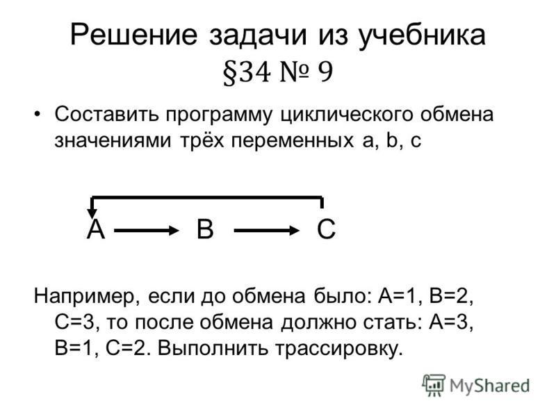 Решение задачи из учебника §34 9 Составить программу циклического обмена значениями трёх переменных a, b, c Например, если до обмена было: А=1, В=2, С=3, то после обмена должно стать: А=3, В=1, С=2. Выполнить трассировку. ABC
