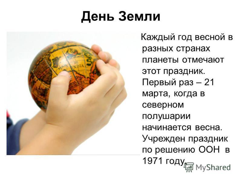 День Земли Каждый год весной в разных странах планеты отмечают этот праздник. Первый раз – 21 марта, когда в северном полушарии начинается весна. Учрежден праздник по решению ООН в 1971 году.
