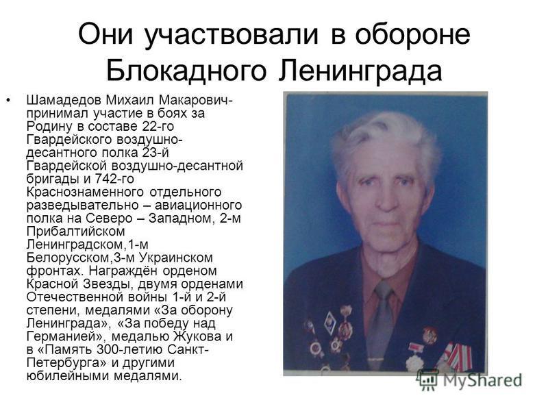 Они участвовали в обороне Блокадного Ленинграда Шамадедов Михаил Макарович- принимал участие в боях за Родину в составе 22-го Гвардейского воздушно- десантного полка 23-й Гвардейской воздушно-десантной бригады и 742-го Краснознаменного отдельного раз