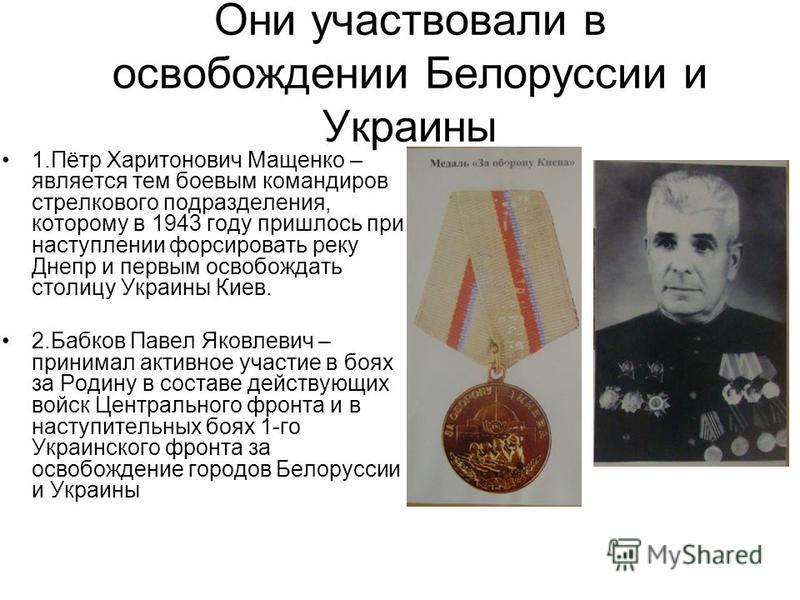 Они участвовали в освобождении Белоруссии и Украины 1.Пётр Харитонович Мащенко – является тем боевым командиров стрелкового подразделения, которому в 1943 году пришлось при наступлении форсировать реку Днепр и первым освобождать столицу Украины Киев.