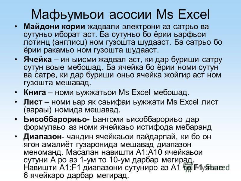 Мафьумьои асосии Ms Excel Майдони кории жадвали электрони аз сатрьо ва сутуньо иборат аст. Ба сутуньо бо ёрии ьарфьои лотинц (англисц) ном гузошта шудааст. Ба сатрьо бо ёрии ракамьо ном гузошта шудааст. Ячейка – ин ыисми жадвал аст, ки дар буриши сат