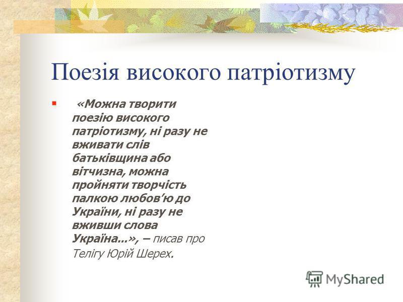Особливістю Теліги-поета було те, що їй вдалося висловлювати щиру любов до України, не вживаючи при цьому слова «Україна».
