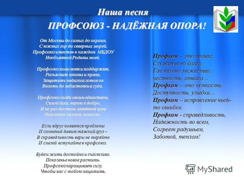Наша песня ПРОФСОЮЗ - НАДЁЖНАЯ ОПОРА! ПРОФСОЮЗ - НАДЁЖНАЯ ОПОРА! От Москвы до самых до окраин, С южных гор до северных морей, Профсоюз известен в каждом МБДОУ Необъятной Родины моей. От Москвы до самых до окраин, С южных гор до северных морей, Профсо