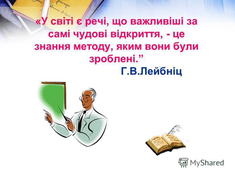 «У світі є речі, що важливіші за самі чудові відкриття, - це знання методу, яким вони були зроблені. Г.В.Лейбніц