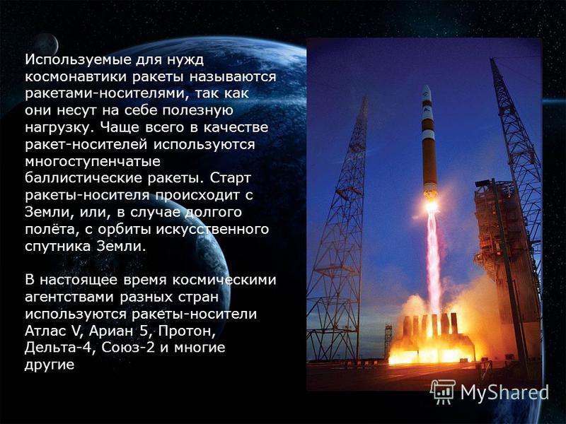 Используемые для нужд космонавтики ракеты называются ракетами-носителями, так как они несут на себе полезную нагрузку. Чаще всего в качестве ракет-носителей используются многоступенчатые баллистические ракеты. Старт ракеты-носителя происходит с Земли
