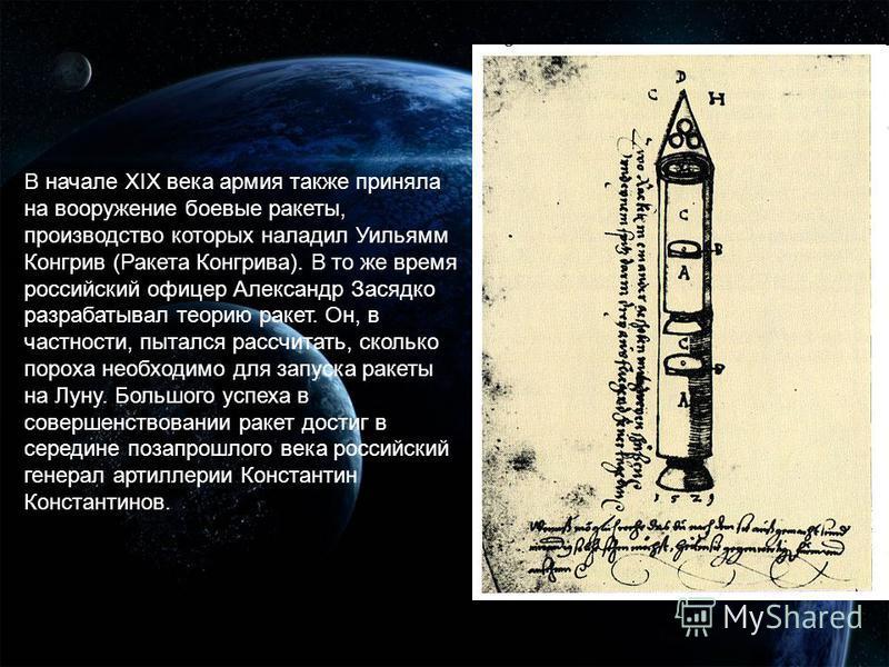 В начале XIX века армия также приняла на вооружение боевые ракеты, производство которых наладил Уильямм Конгрив (Ракета Конгрива). В то же время российский офицер Александр Засядко разрабатывал теорию ракет. Он, в частности, пытался рассчитать, сколь