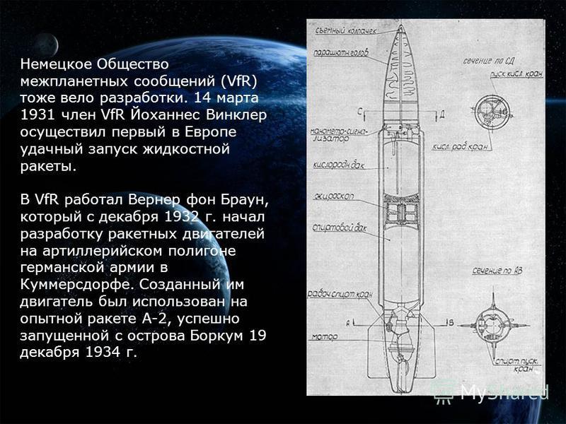 Немецкое Общество межпланетных сообщений (VfR) тоже вело разработки. 14 марта 1931 член VfR Йоханнес Винклер осуществил первый в Европе удачный запуск жидкостной ракеты. В VfR работал Вернер фон Браун, который с декабря 1932 г. начал разработку ракет