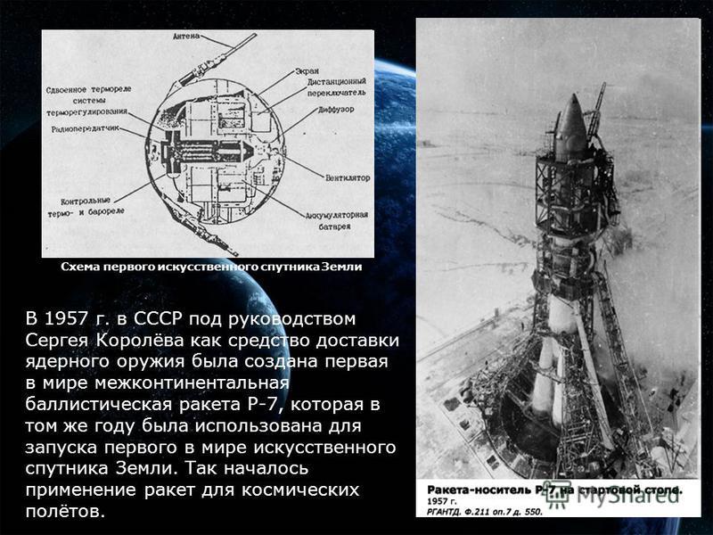В 1957 г. в СССР под руководством Сергея Королёва как средство доставки ядерного оружия была создана первая в мире межконтинентальная баллистическая ракета Р-7, которая в том же году была использована для запуска первого в мире искусственного спутник