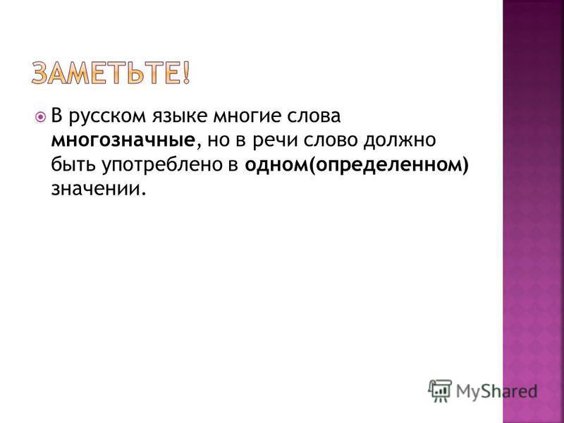 В русском языке многие слова многозначные, но в речи слово должно быть употреблено в одном(определенном) значении.