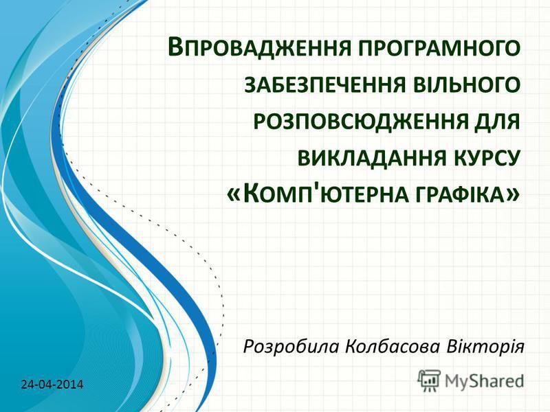 В ПРОВАДЖЕННЯ ПРОГРАМНОГО ЗАБЕЗПЕЧЕННЯ ВІЛЬНОГО РОЗПОВСЮДЖЕННЯ ДЛЯ ВИКЛАДАННЯ КУРСУ «К ОМП ' ЮТЕРНА ГРАФІКА » Розробила Колбасова Вікторія 24-04-2014