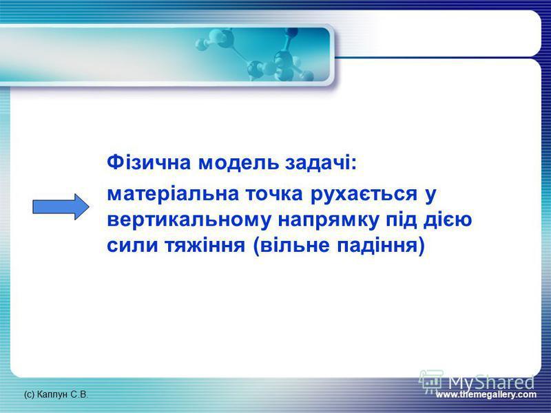 (с) Каплун С.В.www.themegallery.com Фізична модель задачі: матеріальна точка рухається у вертикальному напрямку під дією сили тяжіння (вільне падіння)