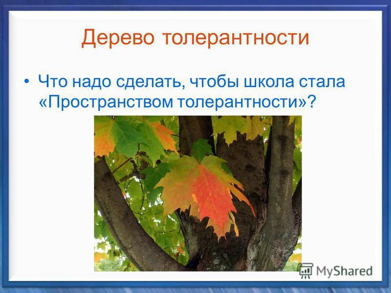 Дерево толерантности Что надо сделать, чтобы школа стала «Пространством толерантности»?