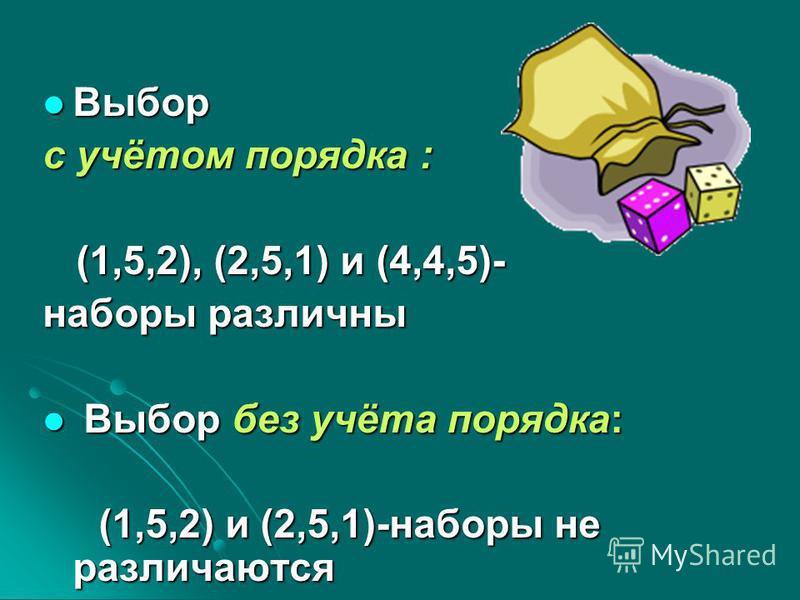 Выбор Выбор с учётом порядка : (1,5,2), (2,5,1) и (4,4,5)- (1,5,2), (2,5,1) и (4,4,5)- наборы различны Выбор без учёта порядка: Выбор без учёта порядка: (1,5,2) и (2,5,1)-наборы не различаются (1,5,2) и (2,5,1)-наборы не различаются